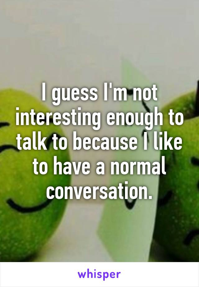 I guess I'm not interesting enough to talk to because I like to have a normal conversation.
