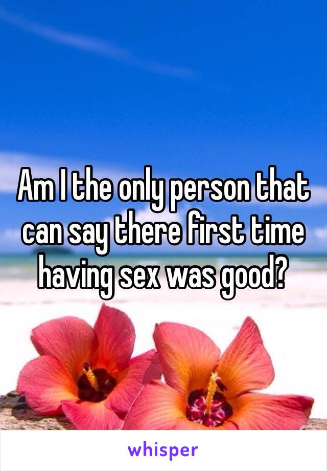 Am I the only person that can say there first time having sex was good?