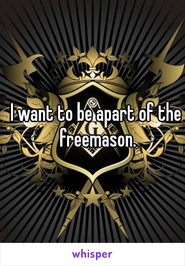 I want to be apart of the freemason.