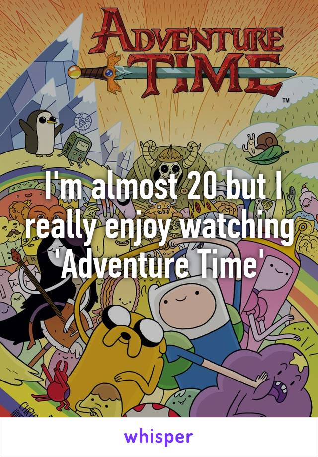 I'm almost 20 but I really enjoy watching 'Adventure Time'