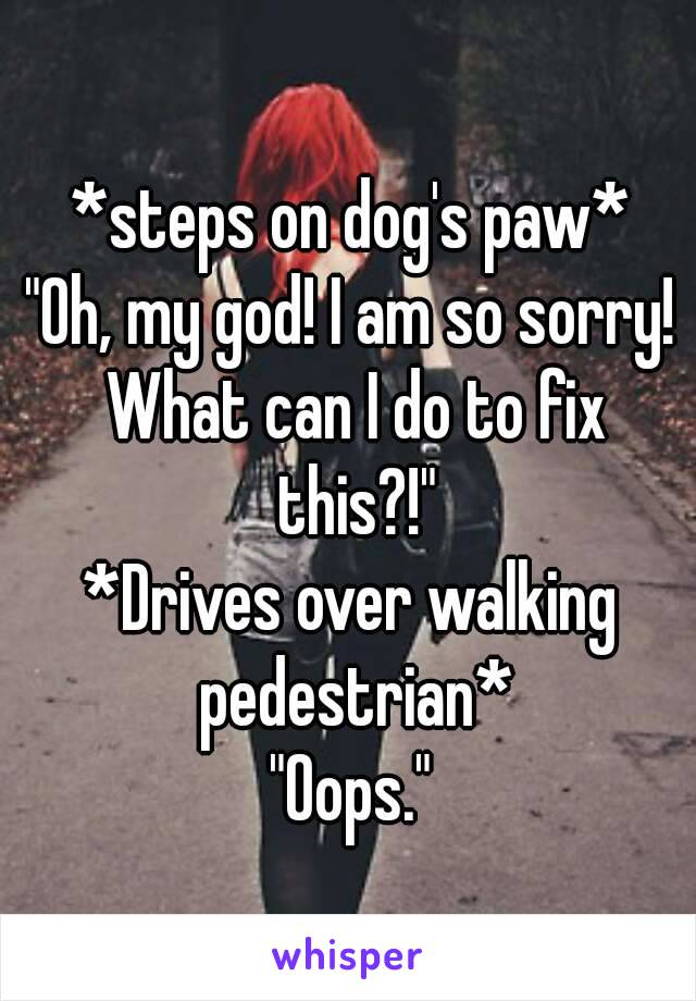 """*steps on dog's paw* """"Oh, my god! I am so sorry! What can I do to fix this?!"""" *Drives over walking pedestrian* """"Oops."""""""