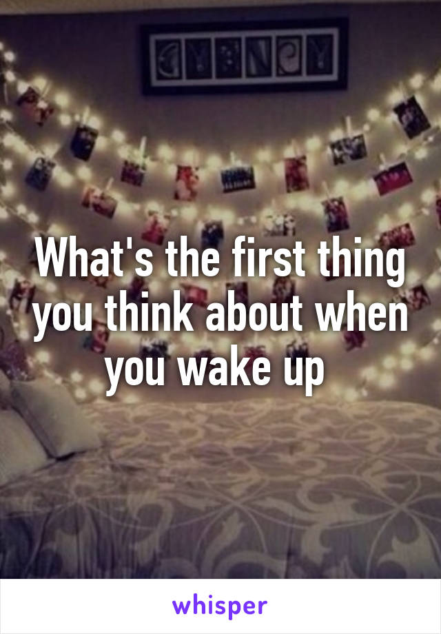 What's the first thing you think about when you wake up