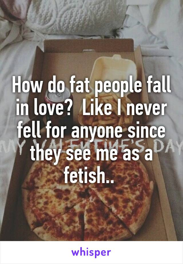 How do fat people fall in love?  Like I never fell for anyone since they see me as a fetish..