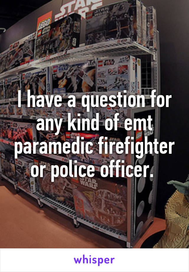 I have a question for any kind of emt paramedic firefighter or police officer.