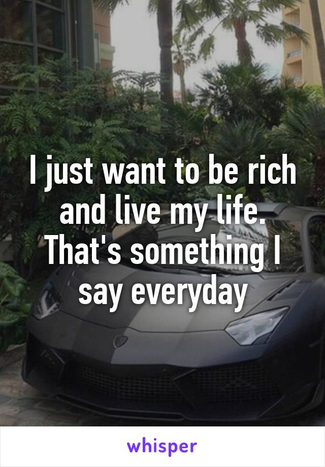 I just want to be rich and live my life. That's something I say everyday