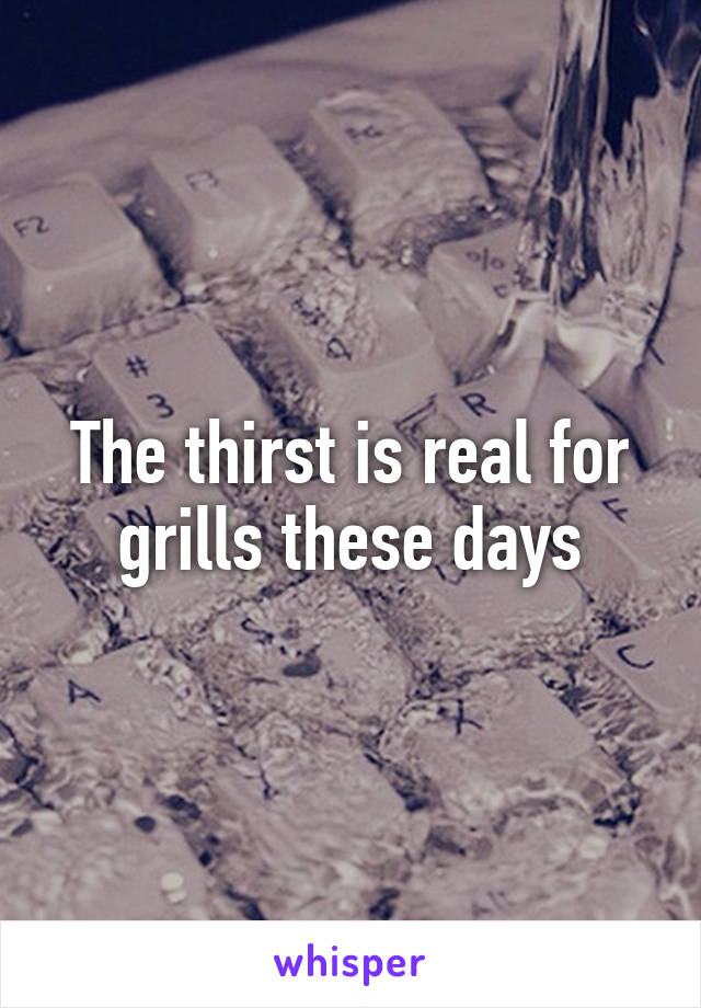 The thirst is real for grills these days