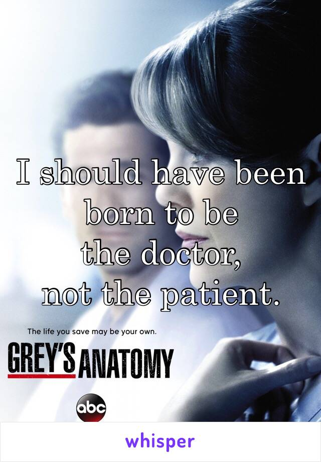 I should have been born to be  the doctor,  not the patient.