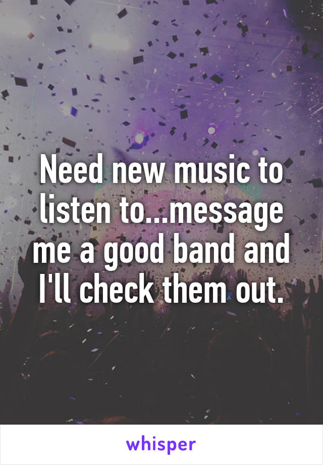 Need new music to listen to...message me a good band and I'll check them out.