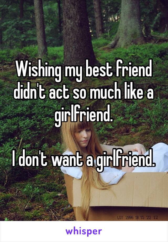 Wishing my best friend didn't act so much like a girlfriend.  I don't want a girlfriend.