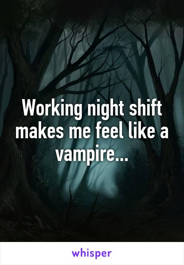Working night shift makes me feel like a vampire...
