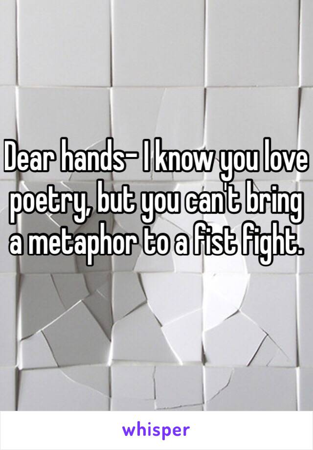 Dear hands- I know you love poetry, but you can't bring a metaphor to a fist fight.