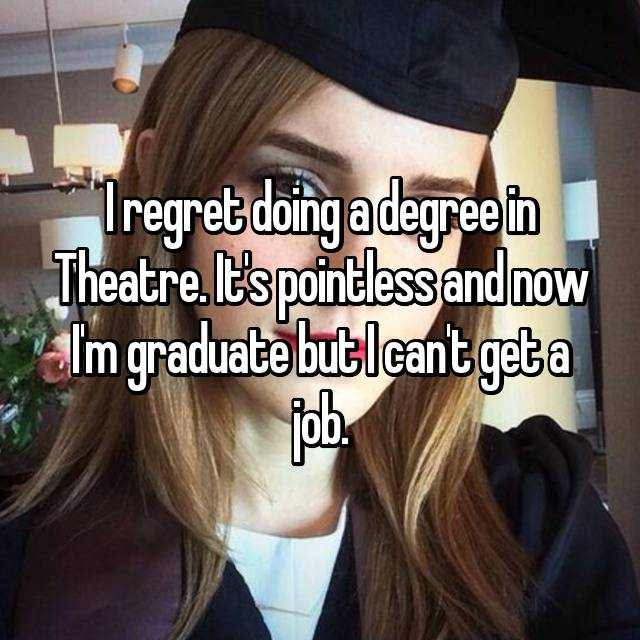 I regret doing a degree in Theatre. It's pointless and now I'm graduate but I can't get a job.