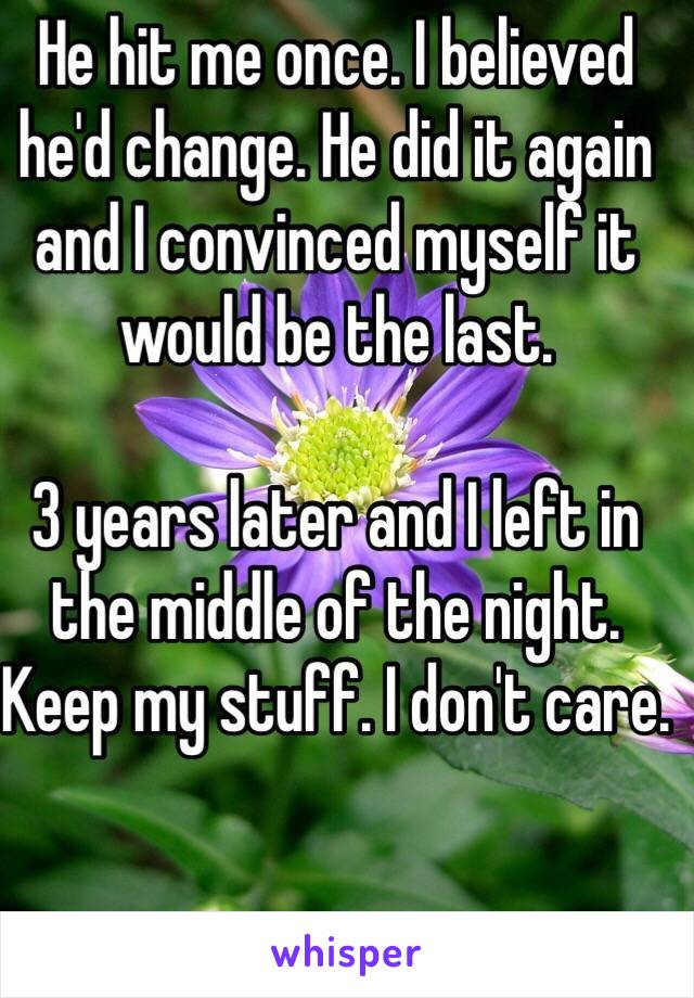 He hit me once. I believed he'd change. He did it again and I convinced myself it would be the last.   3 years later and I left in the middle of the night. Keep my stuff. I don't care.