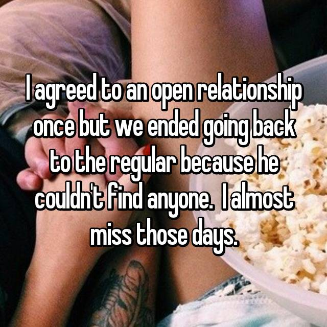 I agreed to an open relationship once but we ended going back to the regular because he couldn't find anyone. 😅 I almost miss those days.