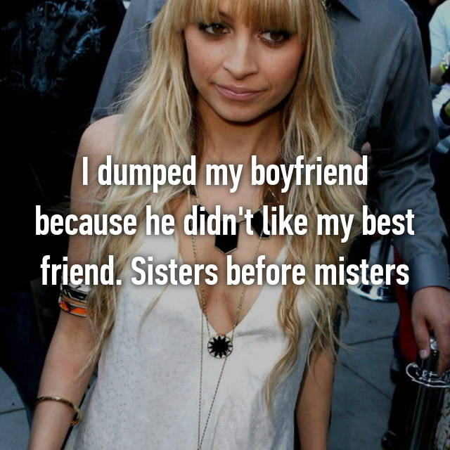 I dumped my boyfriend because he didn't like my best friend. Sisters before misters