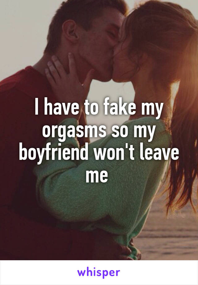 I have to fake my orgasms so my boyfriend won't leave me