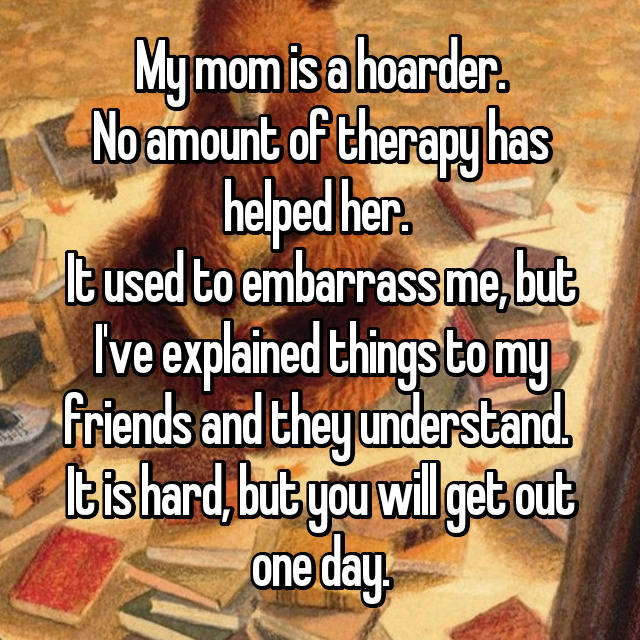 My mom is a hoarder. No amount of therapy has helped her.  It used to embarrass me, but I've explained things to my friends and they understand.  It is hard, but you will get out one day.