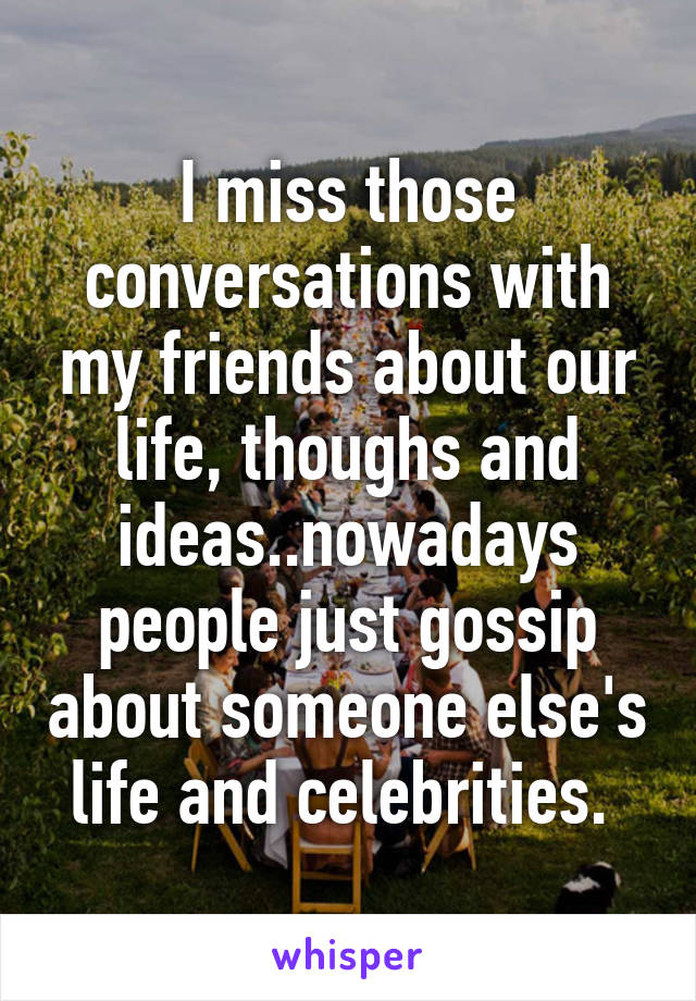i miss those conversations with my friends about our life thoughs