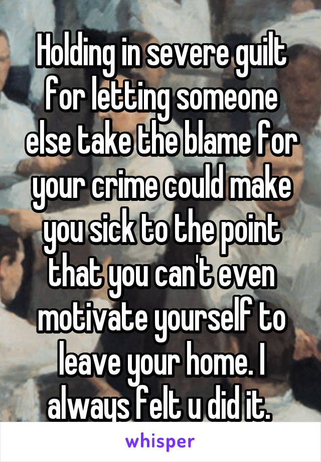 Holding in severe guilt for letting someone else take the blame for your crime could make you sick to the point that you can't even motivate yourself to leave your home. I always felt u did it.