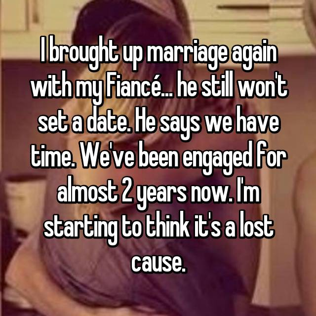 I brought up marriage again with my Fiancé... he still won't set a date. He says we have time. We've been engaged for almost 2 years now. I'm starting to think it's a lost cause.