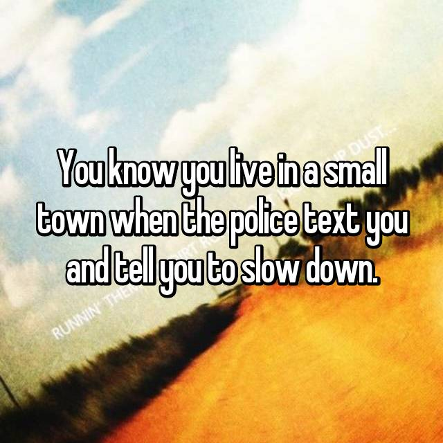 You know you live in a small town when the police text you and tell you to slow down.