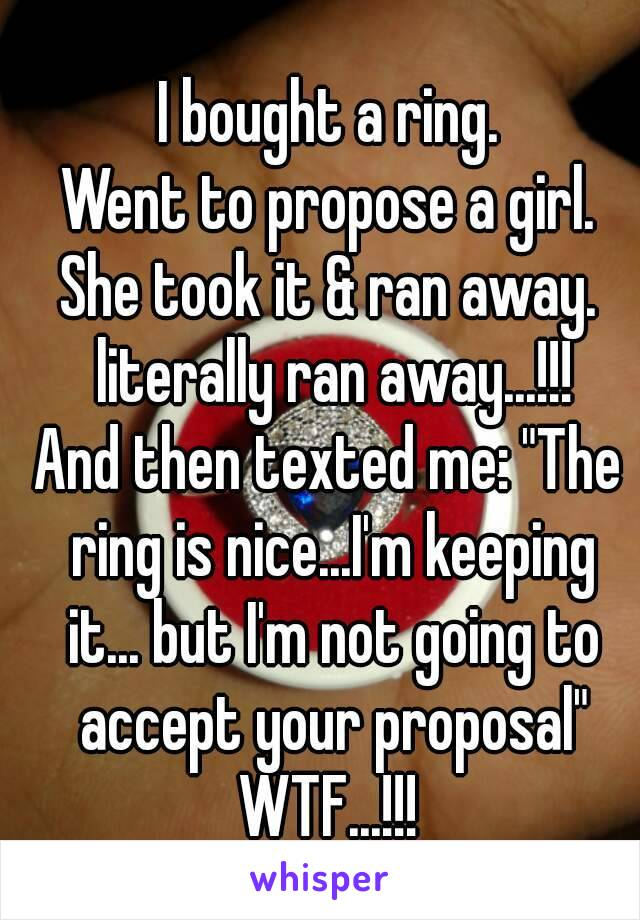 """I bought a ring. Went to propose a girl. She took it & ran away. literally ran away...!!! And then texted me: """"The ring is nice...I'm keeping it... but I'm not going to accept your proposal"""" WTF...!!!"""