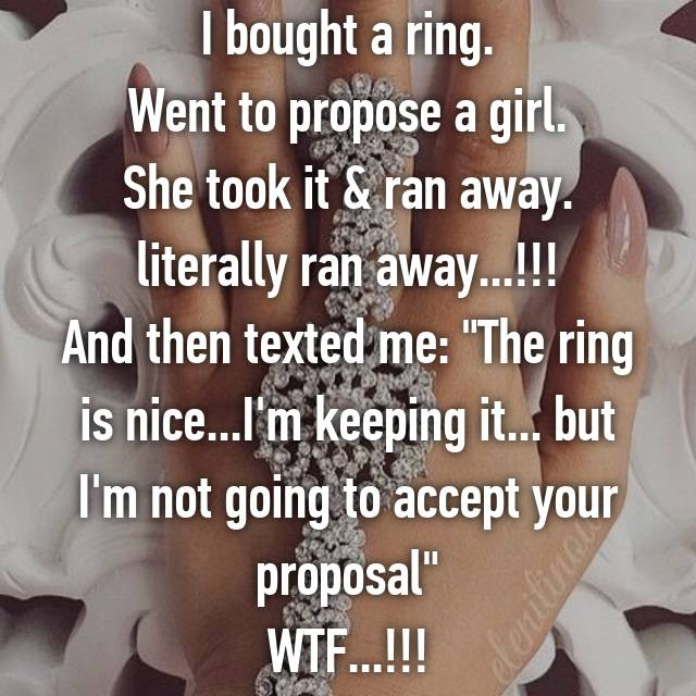 "I bought a ring. Went to propose a girl. She took it & ran away. literally ran away...!!! And then texted me: ""The ring is nice...I'm keeping it... but I'm not going to accept your proposal"" WTF...!!!"