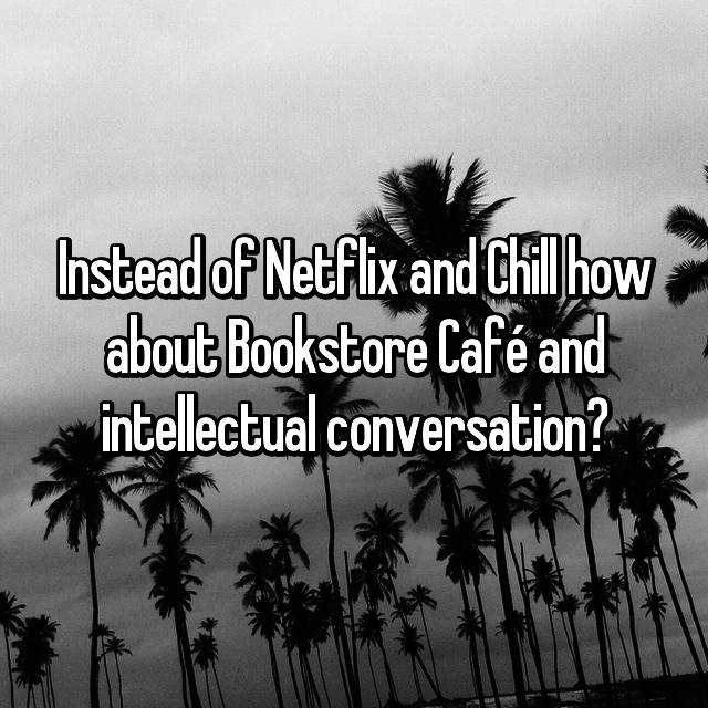Instead of Netflix and Chill how about Bookstore Café and intellectual conversation?