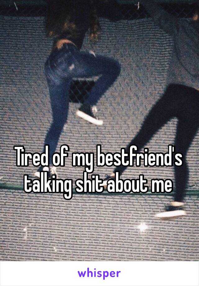 Tired of my bestfriend's talking shit about me