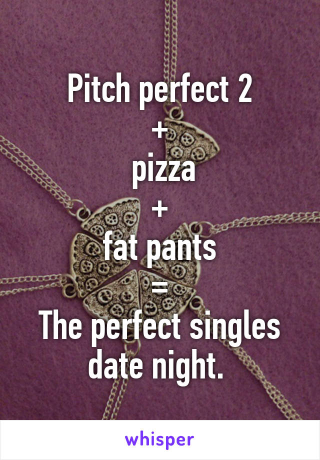 Pitch perfect 2 +  pizza +  fat pants  = The perfect singles date night.