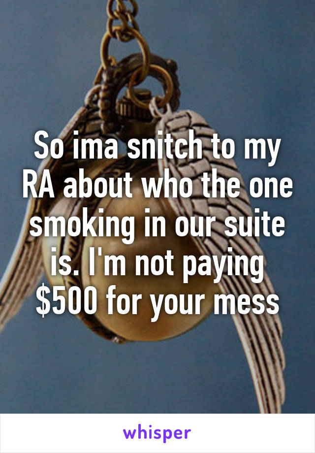 So ima snitch to my RA about who the one smoking in our suite is. I'm not paying $500 for your mess
