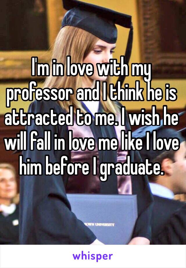 I'm in love with my professor and I think he is attracted to me. I wish he will fall in love me like I love him before I graduate.