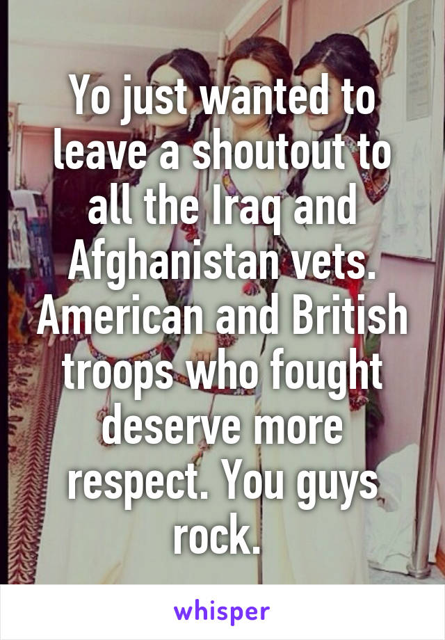 Yo just wanted to leave a shoutout to all the Iraq and Afghanistan vets. American and British troops who fought deserve more respect. You guys rock.