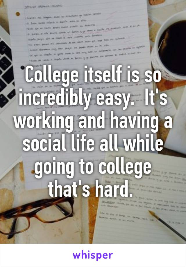 College itself is so incredibly easy.  It's working and having a social life all while going to college that's hard.