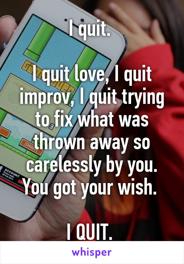 I quit.   I quit love, I quit improv, I quit trying to fix what was thrown away so carelessly by you. You got your wish.   I QUIT.