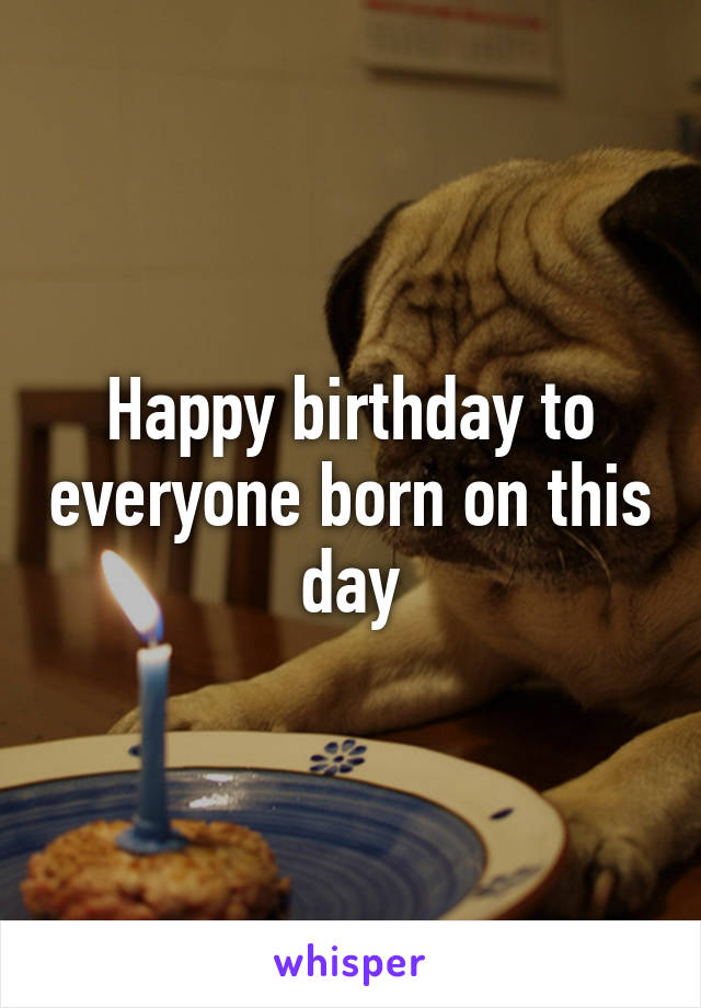 Happy birthday to everyone born on this day