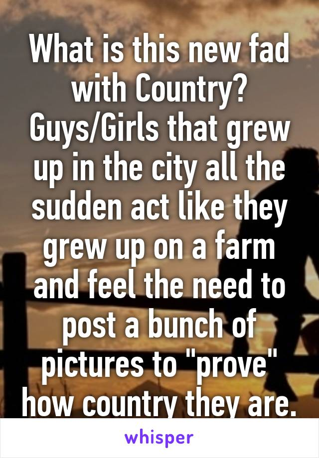 """What is this new fad with Country? Guys/Girls that grew up in the city all the sudden act like they grew up on a farm and feel the need to post a bunch of pictures to """"prove"""" how country they are."""