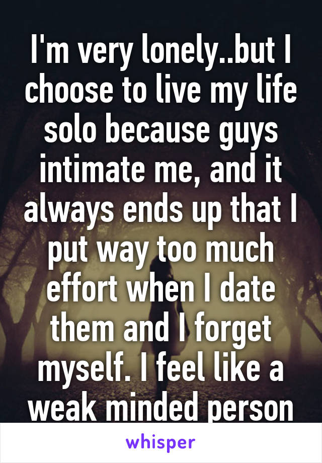 I'm very lonely..but I choose to live my life solo because guys intimate me, and it always ends up that I put way too much effort when I date them and I forget myself. I feel like a weak minded person