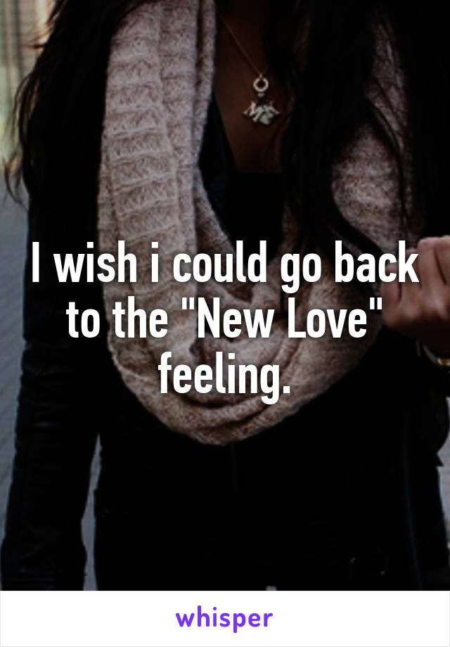 "I wish i could go back to the ""New Love"" feeling."