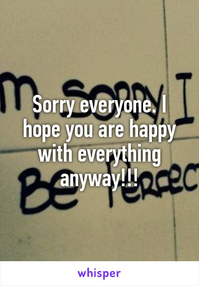 Sorry everyone. I hope you are happy with everything anyway!!!