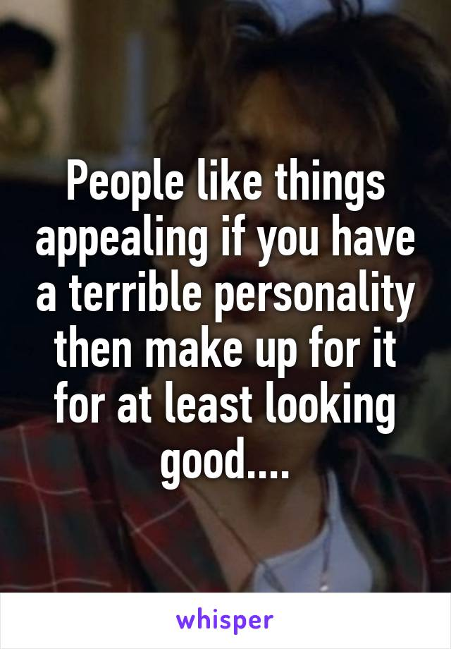 People like things appealing if you have a terrible personality then make up for it for at least looking good....