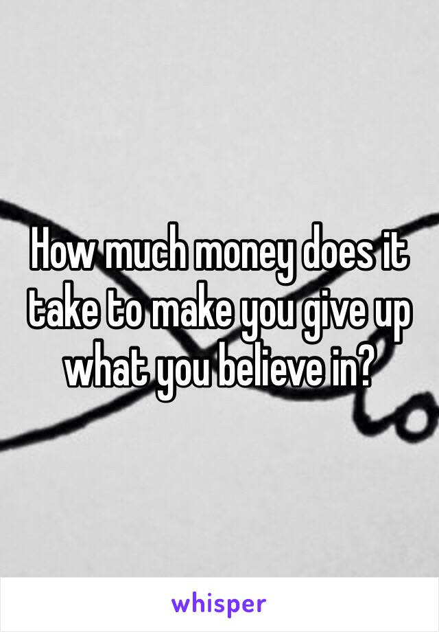 How much money does it take to make you give up what you believe in?