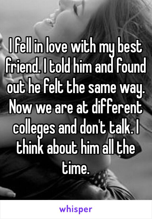 I fell in love with my best friend. I told him and found out he felt the same way. Now we are at different colleges and don't talk. I think about him all the time.