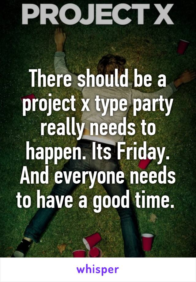 There should be a project x type party really needs to happen. Its Friday. And everyone needs to have a good time.