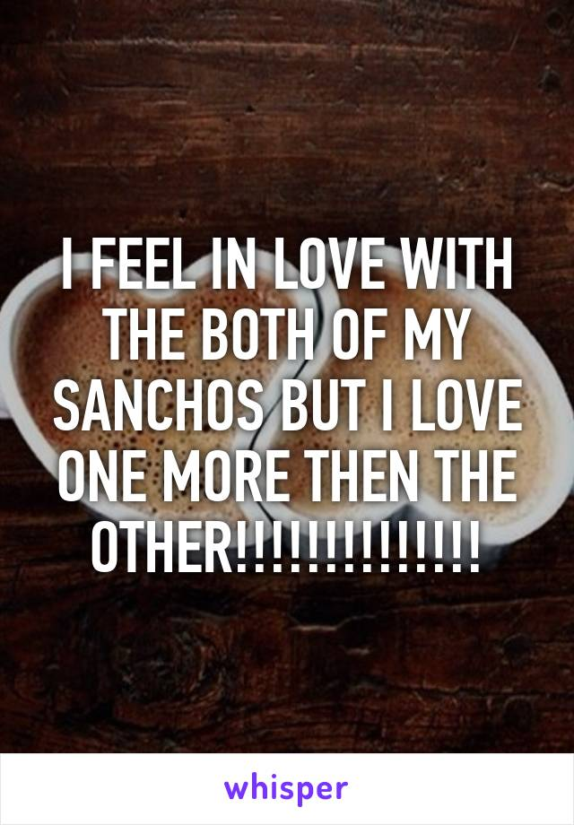 I FEEL IN LOVE WITH THE BOTH OF MY SANCHOS BUT I LOVE ONE MORE THEN THE OTHER!!!!!!!!!!!!!!