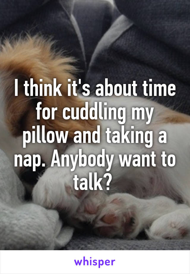 I think it's about time for cuddling my pillow and taking a nap. Anybody want to talk?