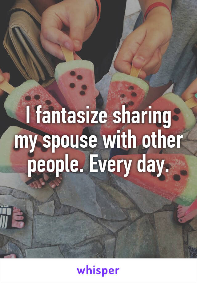 I fantasize sharing my spouse with other people. Every day.