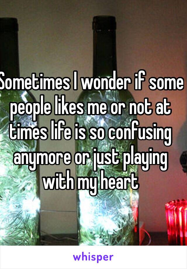 Sometimes I wonder if some people likes me or not at times life is so confusing anymore or just playing with my heart