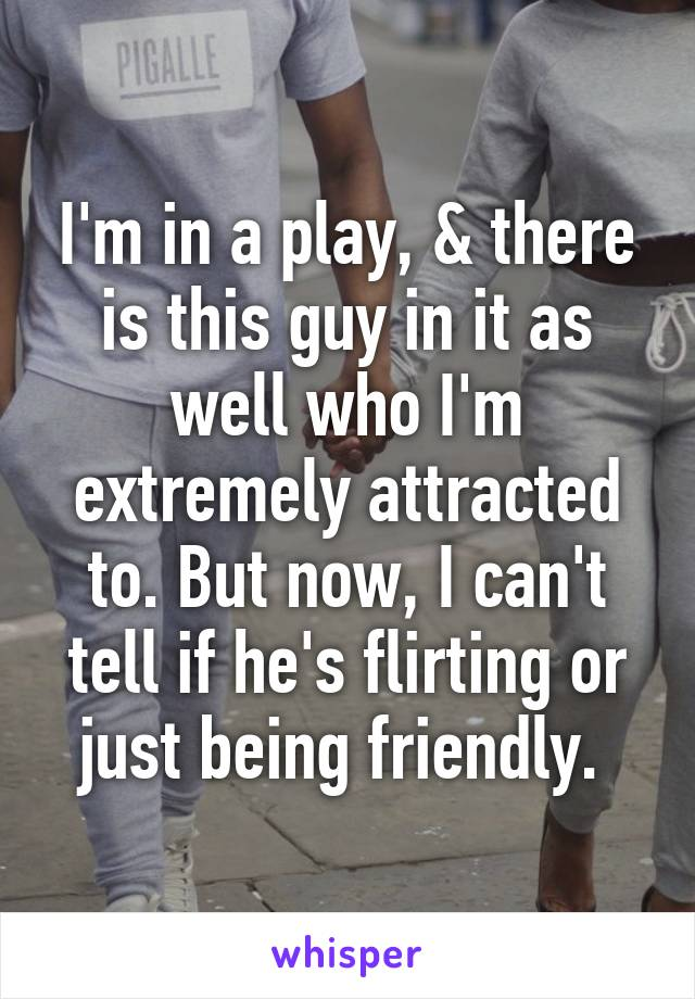I'm in a play, & there is this guy in it as well who I'm extremely attracted to. But now, I can't tell if he's flirting or just being friendly.