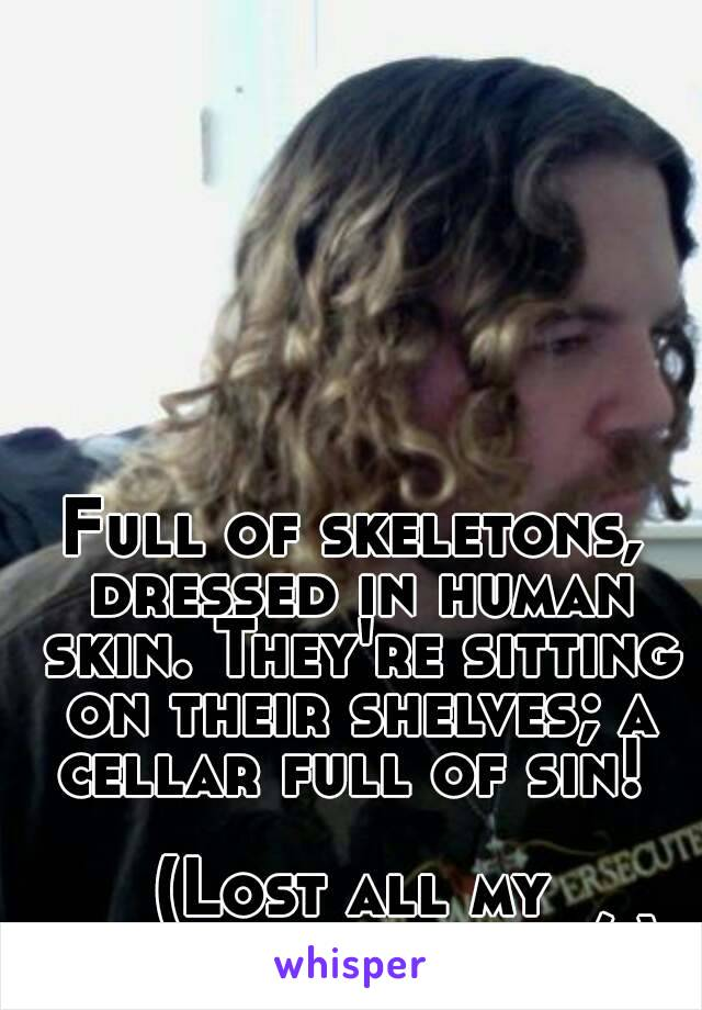 Full of skeletons, dressed in human skin. They're sitting on their shelves; a cellar full of sin!   (Lost all my whispers chats :/ )